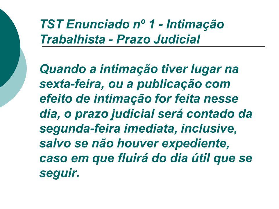 TST Enunciado nº 1 - Intimação Trabalhista - Prazo Judicial Quando a intimação tiver lugar na sexta-feira, ou a publicação com efeito de intimação for