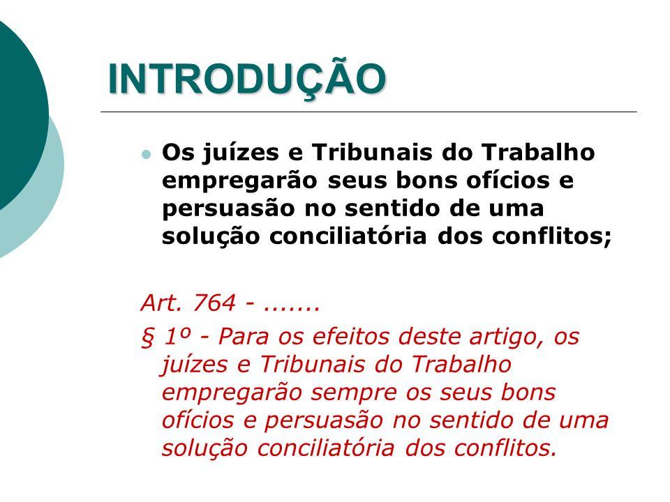 INTRODUÇÃO Os juízes e Tribunais do Trabalho empregarão seus bons ofícios e persuasão no sentido de uma solução conciliatória dos conflitos; Art. 764