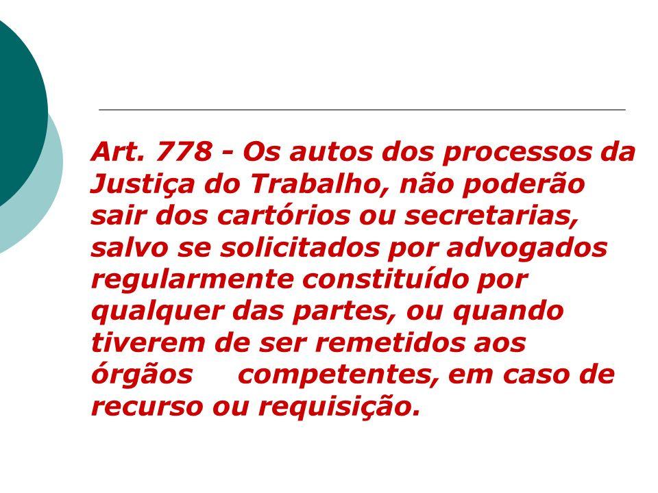 Art. 778 - Os autos dos processos da Justiça do Trabalho, não poderão sair dos cartórios ou secretarias, salvo se solicitados por advogados regularmen