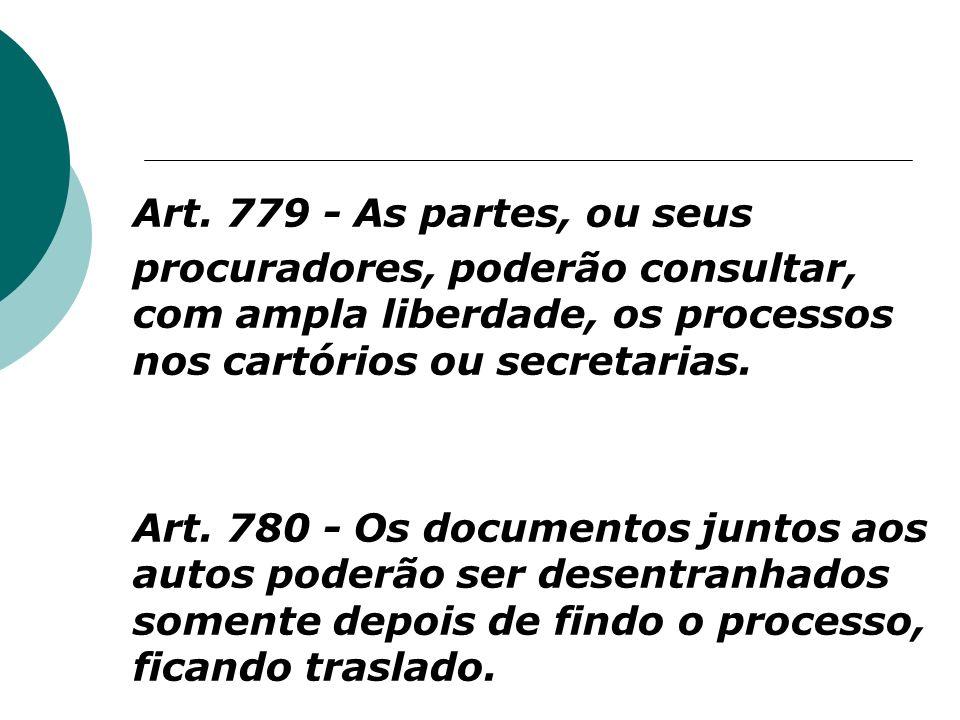 Art. 779 - As partes, ou seus procuradores, poderão consultar, com ampla liberdade, os processos nos cartórios ou secretarias. Art. 780 - Os documento