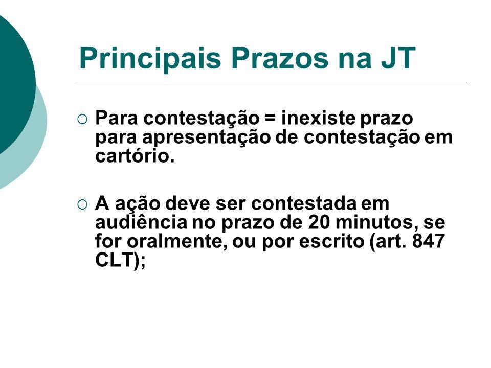 Principais Prazos na JT Para contestação = inexiste prazo para apresentação de contestação em cartório. A ação deve ser contestada em audiência no pra