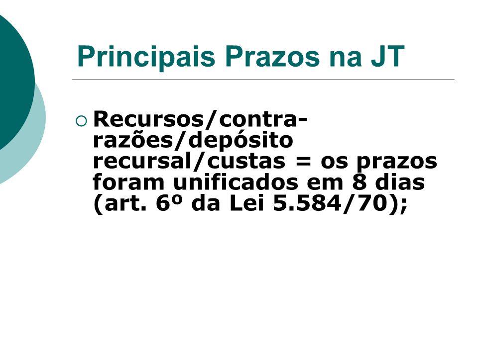 Principais Prazos na JT Recursos/contra- razões/depósito recursal/custas = os prazos foram unificados em 8 dias (art. 6º da Lei 5.584/70);
