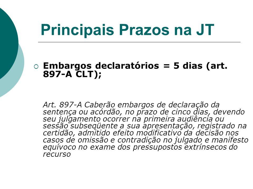 Principais Prazos na JT Embargos declaratórios = 5 dias (art. 897-A CLT); Art. 897-A Caberão embargos de declaração da sentença ou acórdão, no prazo d