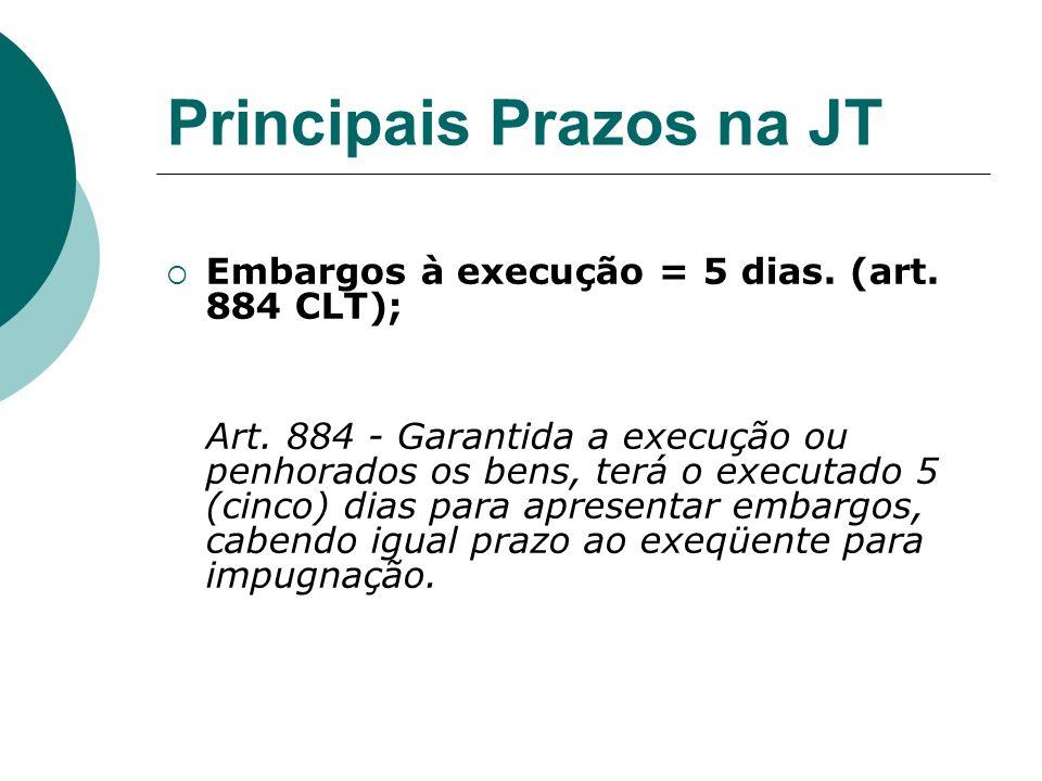 Principais Prazos na JT Embargos à execução = 5 dias. (art. 884 CLT); Art. 884 - Garantida a execução ou penhorados os bens, terá o executado 5 (cinco