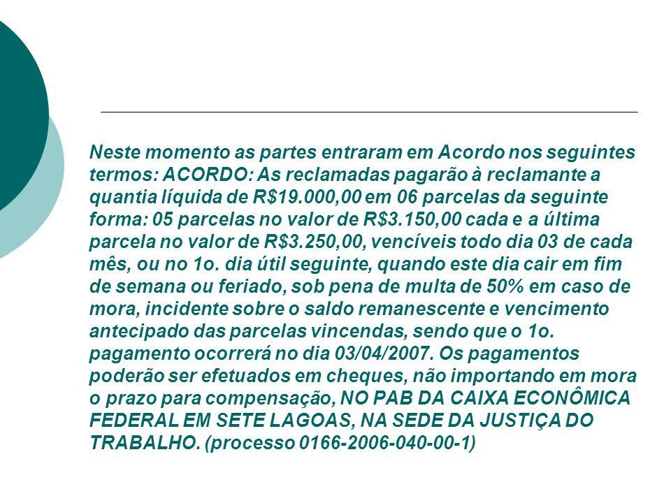 Neste momento as partes entraram em Acordo nos seguintes termos: ACORDO: As reclamadas pagarão à reclamante a quantia líquida de R$19.000,00 em 06 par