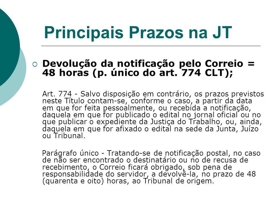 Principais Prazos na JT Devolução da notificação pelo Correio = 48 horas (p. único do art. 774 CLT); Art. 774 - Salvo disposição em contrário, os praz