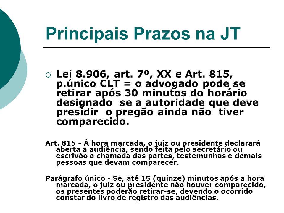 Principais Prazos na JT Lei 8.906, art. 7º, XX e Art. 815, p.único CLT = o advogado pode se retirar após 30 minutos do horário designado se a autorida
