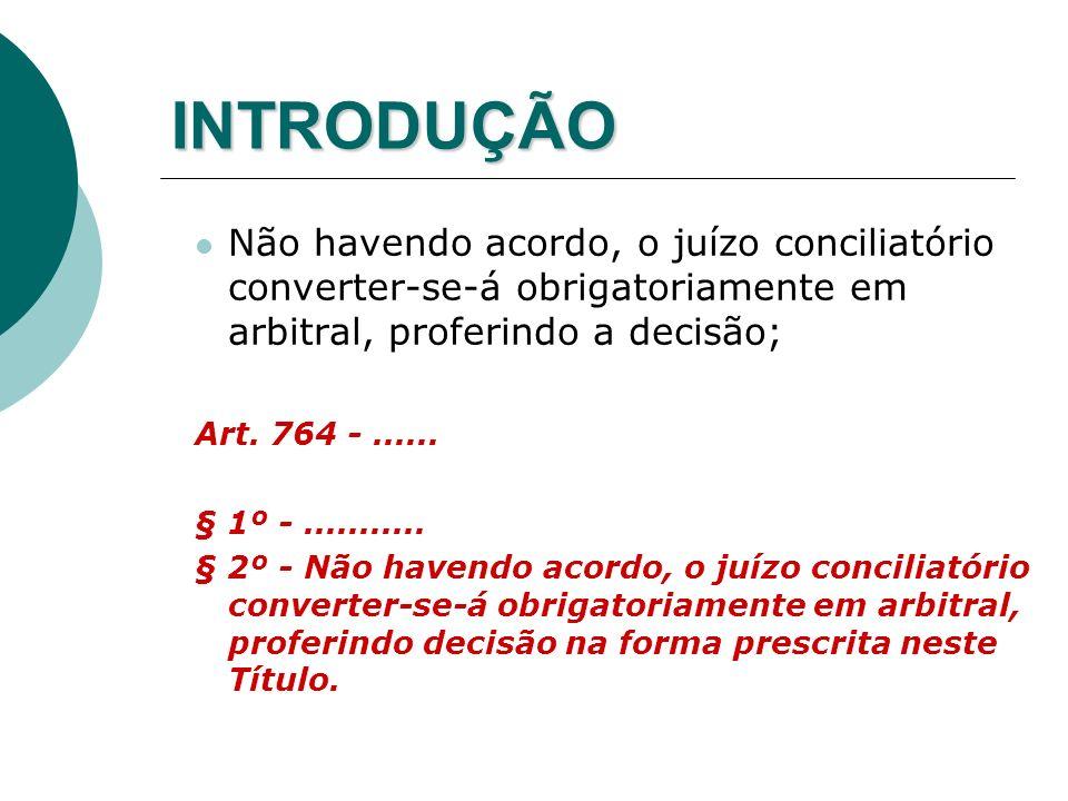 INTRODUÇÃO Não havendo acordo, o juízo conciliatório converter-se-á obrigatoriamente em arbitral, proferindo a decisão; Art. 764 -...... § 1º -.......