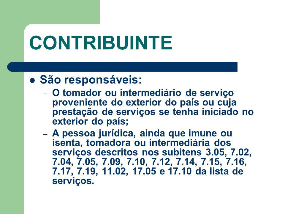 CONTRIBUINTE São responsáveis: – O tomador ou intermediário de serviço proveniente do exterior do país ou cuja prestação de serviços se tenha iniciado