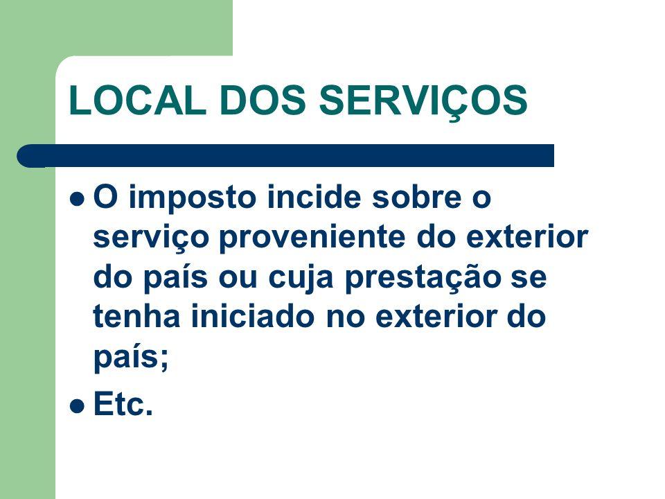 LOCAL DOS SERVIÇOS O imposto incide sobre o serviço proveniente do exterior do país ou cuja prestação se tenha iniciado no exterior do país; Etc.