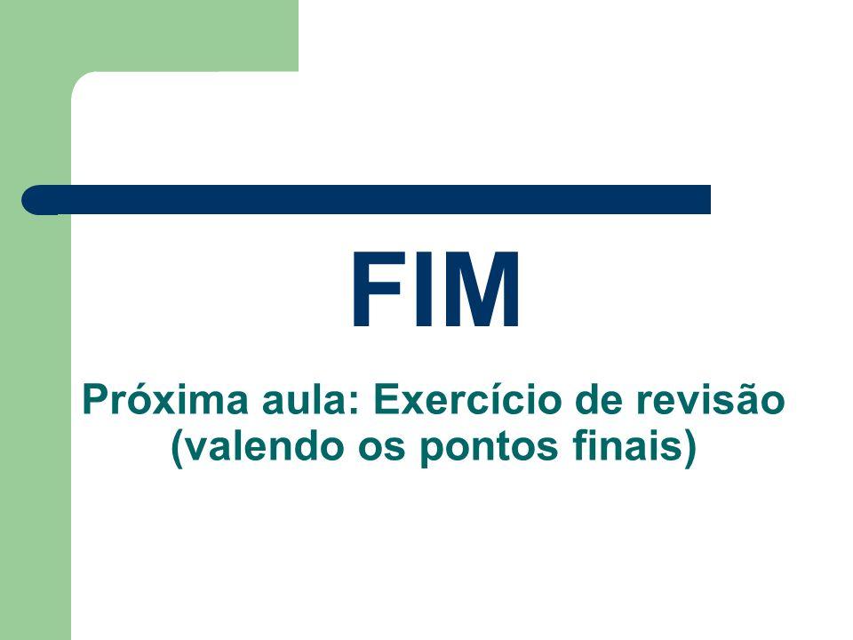 Próxima aula: Exercício de revisão (valendo os pontos finais) FIM