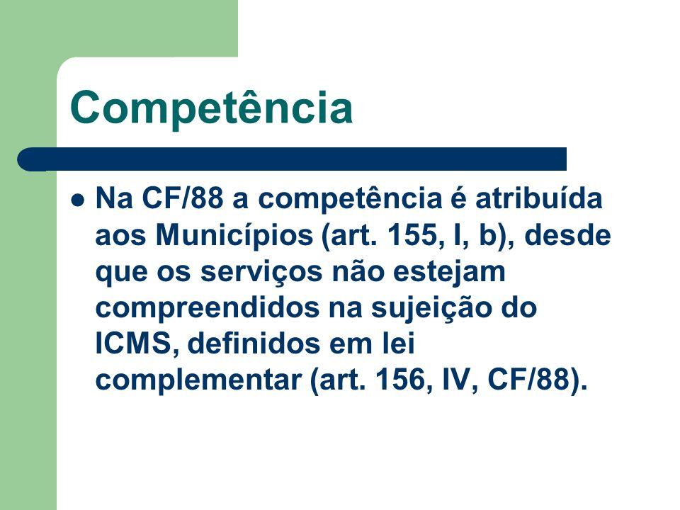 Competência Na CF/88 a competência é atribuída aos Municípios (art. 155, I, b), desde que os serviços não estejam compreendidos na sujeição do ICMS, d