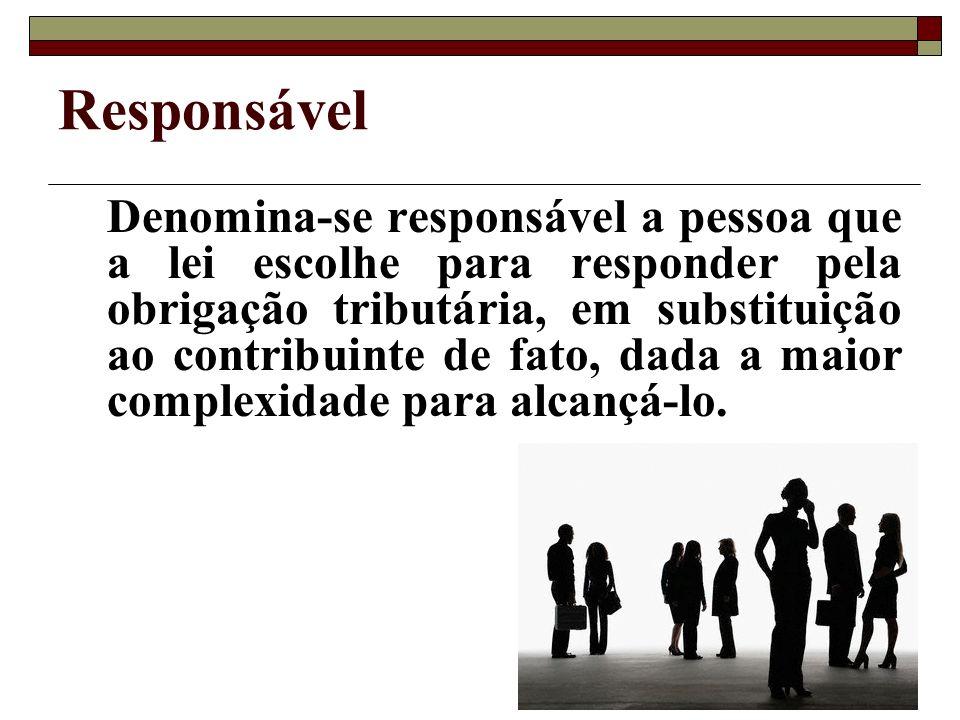 Responsável Denomina-se responsável a pessoa que a lei escolhe para responder pela obrigação tributária, em substituição ao contribuinte de fato, dada a maior complexidade para alcançá-lo.