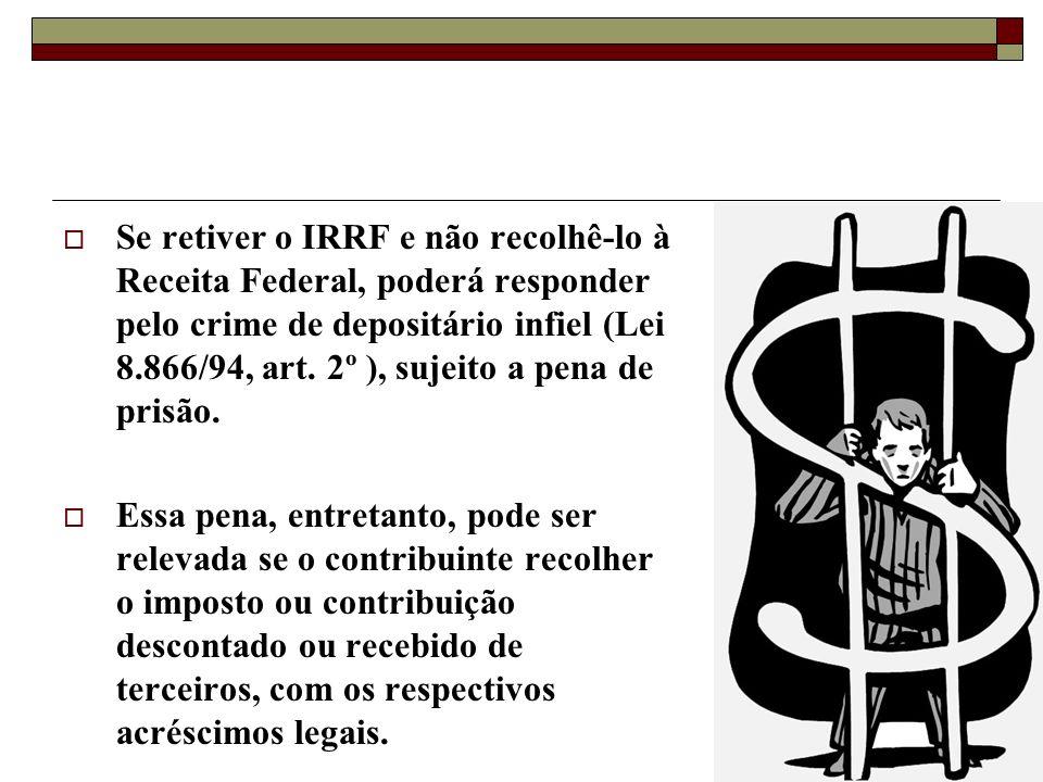 Se retiver o IRRF e não recolhê-lo à Receita Federal, poderá responder pelo crime de depositário infiel (Lei 8.866/94, art.