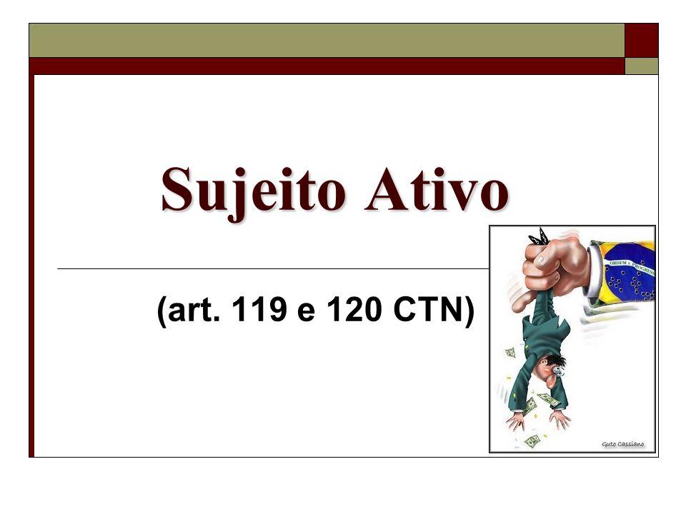 Sujeito Ativo (art. 119 e 120 CTN)