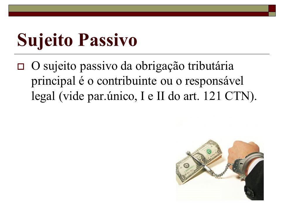 Sujeito Passivo O sujeito passivo da obrigação tributária principal é o contribuinte ou o responsável legal (vide par.único, I e II do art.