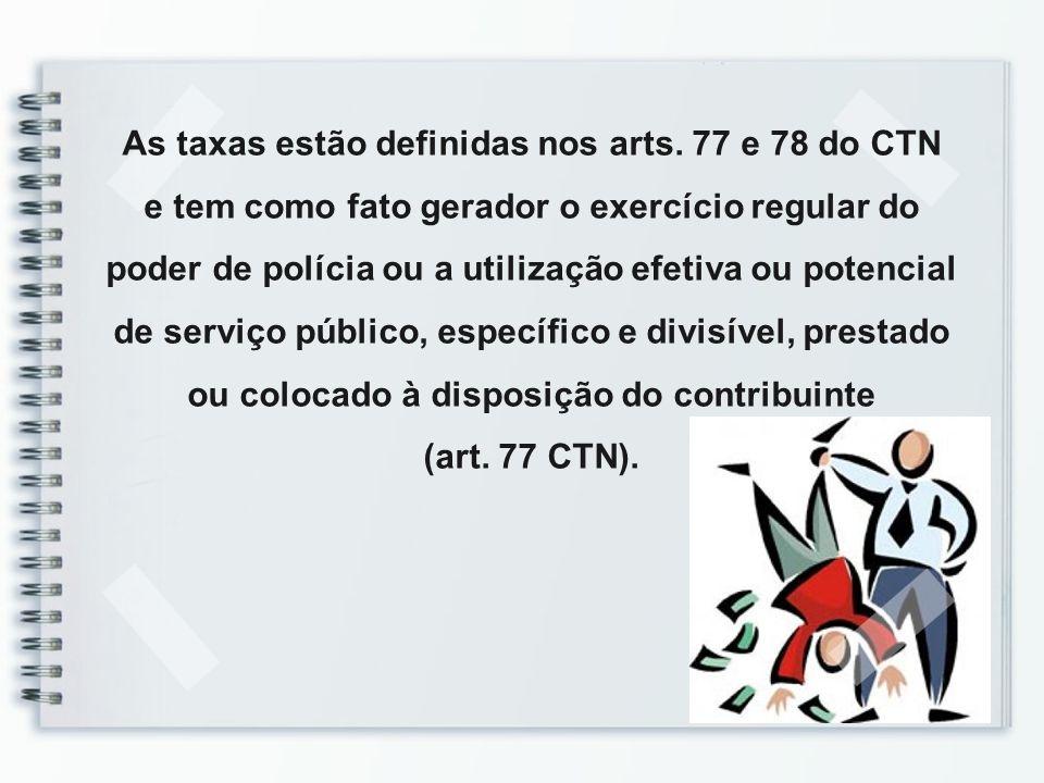 As taxas estão definidas nos arts. 77 e 78 do CTN e tem como fato gerador o exercício regular do poder de polícia ou a utilização efetiva ou potencial