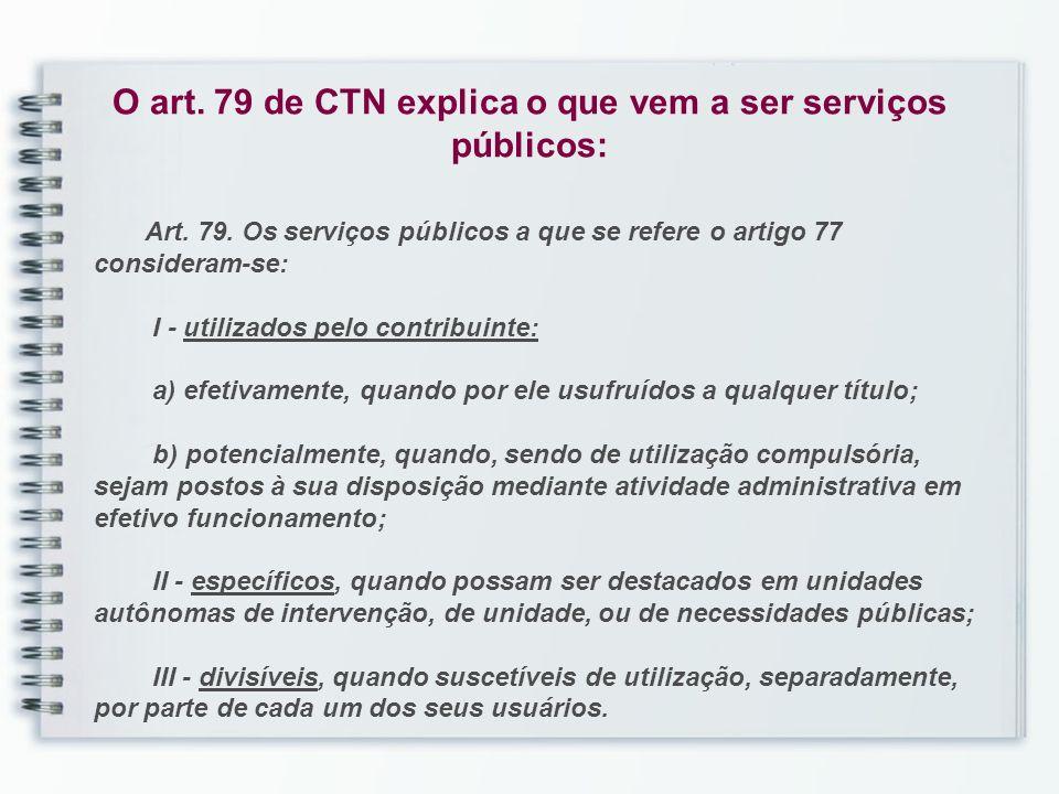 O art. 79 de CTN explica o que vem a ser serviços públicos: Art. 79. Os serviços públicos a que se refere o artigo 77 consideram-se: I - utilizados pe