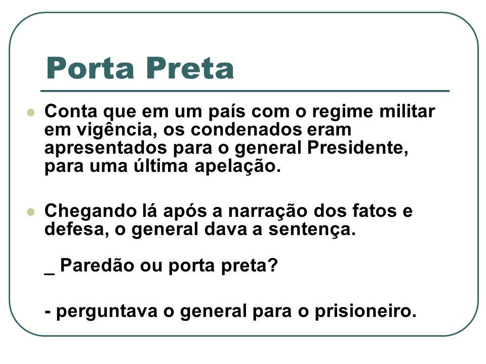 Porta Preta Conta que em um país com o regime militar em vigência, os condenados eram apresentados para o general Presidente, para uma última apelação.