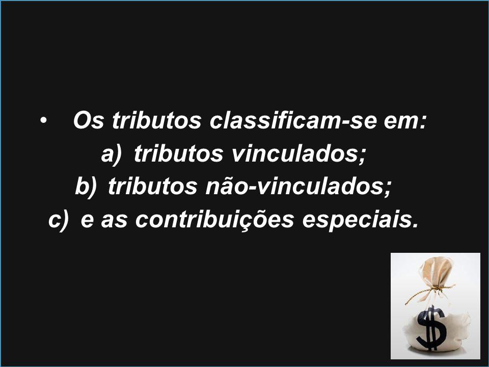Os tributos classificam-se em: a)tributos vinculados; b)tributos não-vinculados; c)e as contribuições especiais.