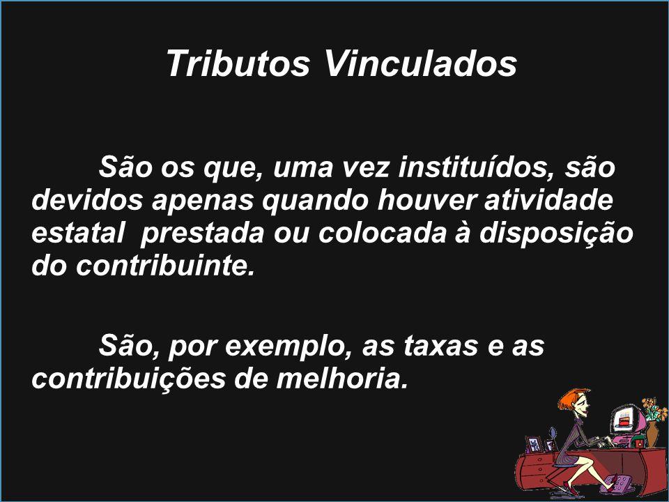 Tributos Vinculados São os que, uma vez instituídos, são devidos apenas quando houver atividade estatal prestada ou colocada à disposição do contribui