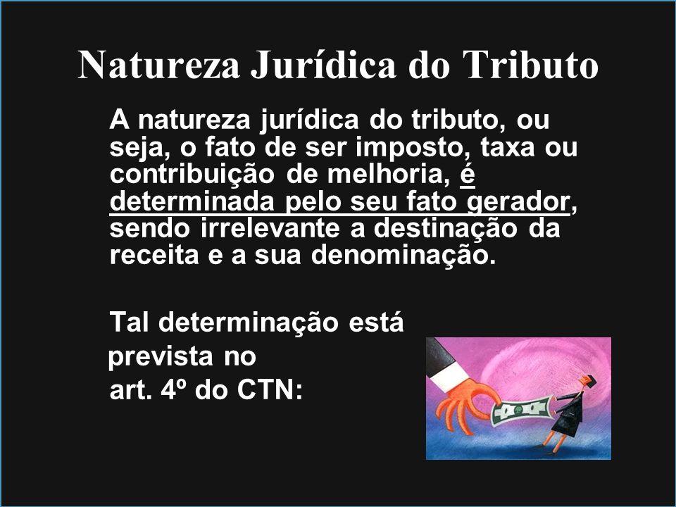 Natureza Jurídica do Tributo A natureza jurídica do tributo, ou seja, o fato de ser imposto, taxa ou contribuição de melhoria, é determinada pelo seu