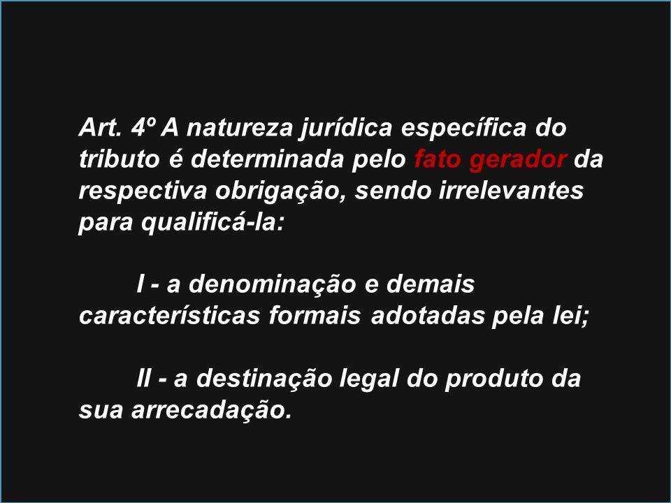 Art. 4º A natureza jurídica específica do tributo é determinada pelo fato gerador da respectiva obrigação, sendo irrelevantes para qualificá-la: I - a