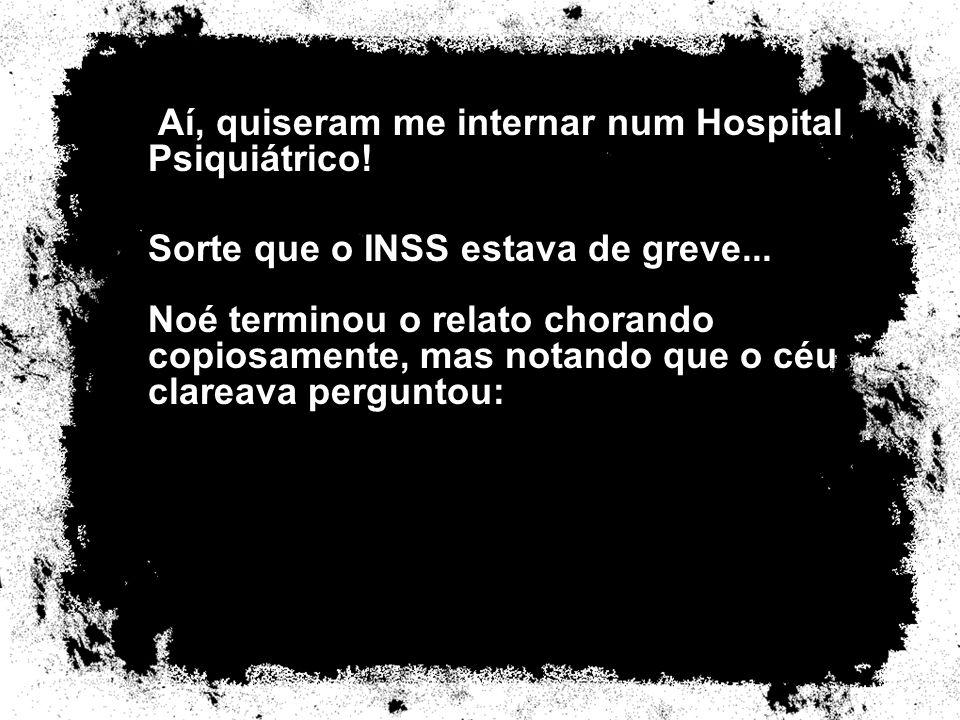 Aí, quiseram me internar num Hospital Psiquiátrico! Sorte que o INSS estava de greve... Noé terminou o relato chorando copiosamente, mas notando que o