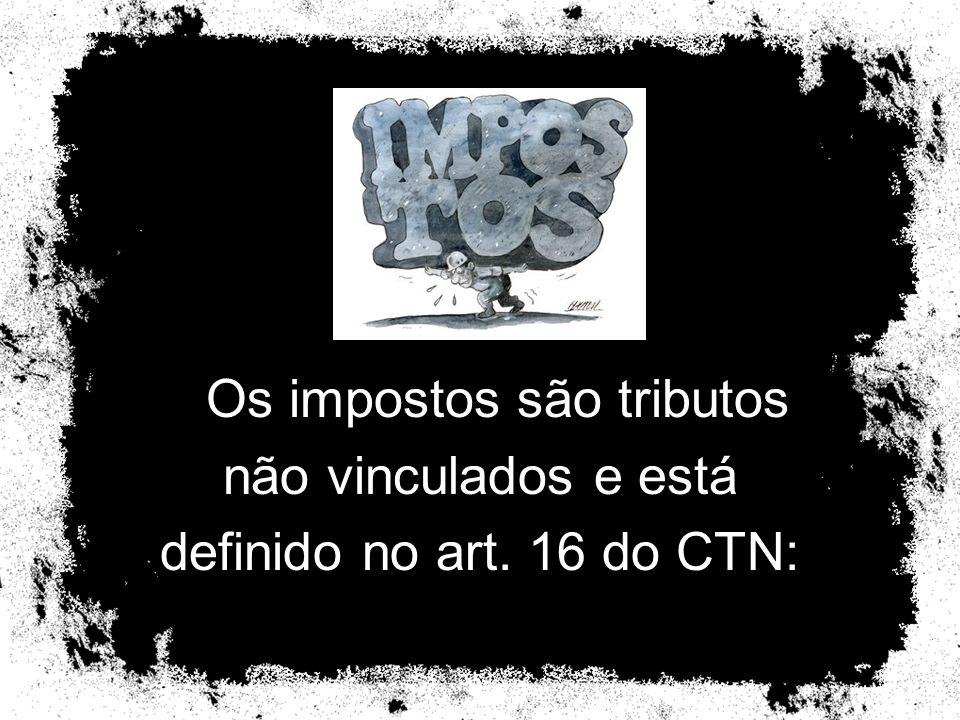 Os impostos são tributos não vinculados e está definido no art. 16 do CTN: