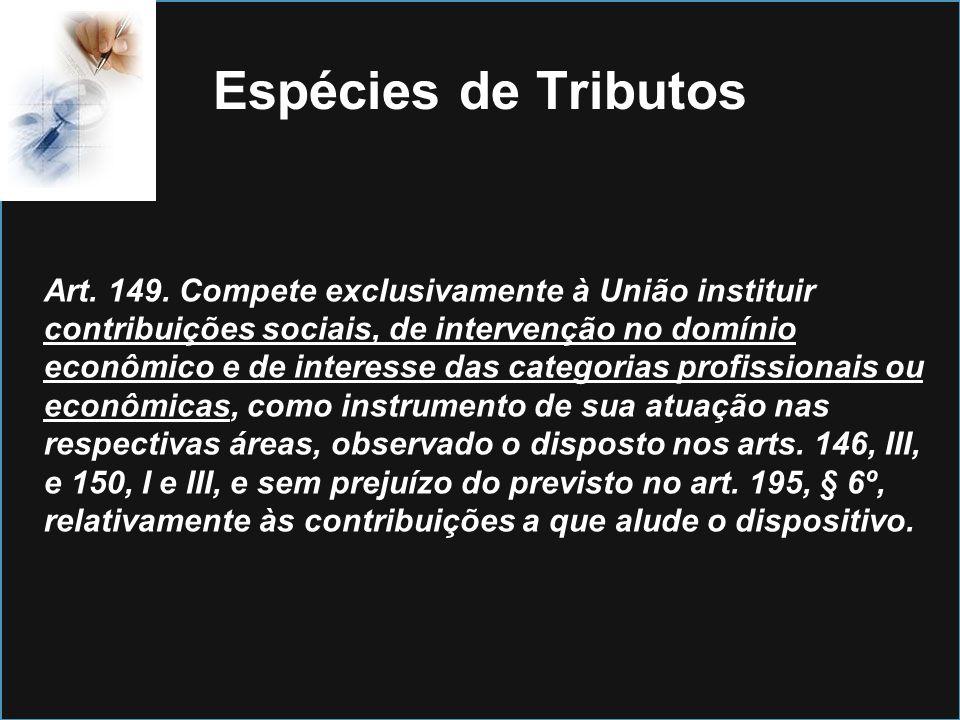 Espécies de Tributos Art. 149. Compete exclusivamente à União instituir contribuições sociais, de intervenção no domínio econômico e de interesse das