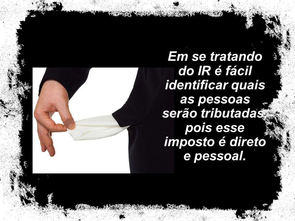 Em se tratando do IR é fácil identificar quais as pessoas serão tributadas, pois esse imposto é direto e pessoal.