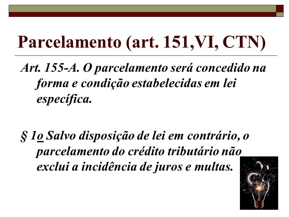 Parcelamento (art. 151,VI, CTN) Ato de dividir em parcelas o débito; Será concedido na forma e condição estabelecidas em lei específica;