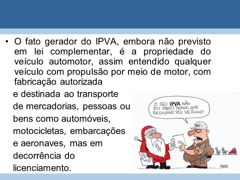 O fato gerador do IPVA, embora não previsto em lei complementar, é a propriedade do veículo automotor, assim entendido qualquer veículo com propulsão