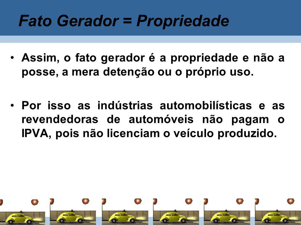 Fato Gerador = Propriedade Assim, o fato gerador é a propriedade e não a posse, a mera detenção ou o próprio uso. Por isso as indústrias automobilísti