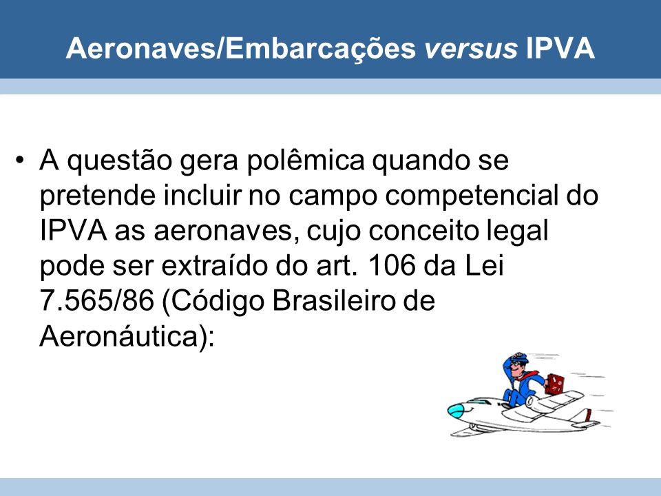 Aeronaves/Embarcações versus IPVA A questão gera polêmica quando se pretende incluir no campo competencial do IPVA as aeronaves, cujo conceito legal p