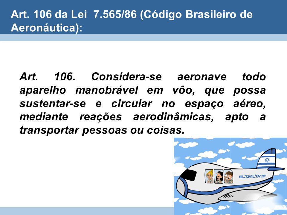 Art. 106 da Lei 7.565/86 (Código Brasileiro de Aeronáutica): Art. 106. Considera-se aeronave todo aparelho manobrável em vôo, que possa sustentar-se e