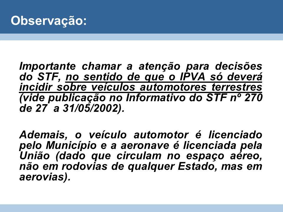Observação: Importante chamar a atenção para decisões do STF, no sentido de que o IPVA só deverá incidir sobre veículos automotores terrestres (vide p