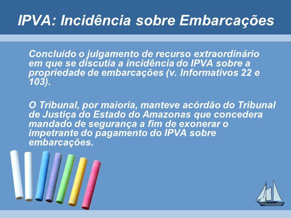 IPVA: Incidência sobre Embarcações Concluído o julgamento de recurso extraordinário em que se discutia a incidência do IPVA sobre a propriedade de emb