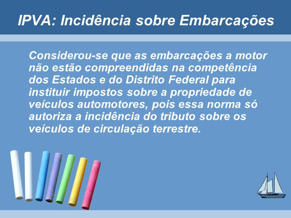 IPVA: Incidência sobre Embarcações Considerou-se que as embarcações a motor não estão compreendidas na competência dos Estados e do Distrito Federal p