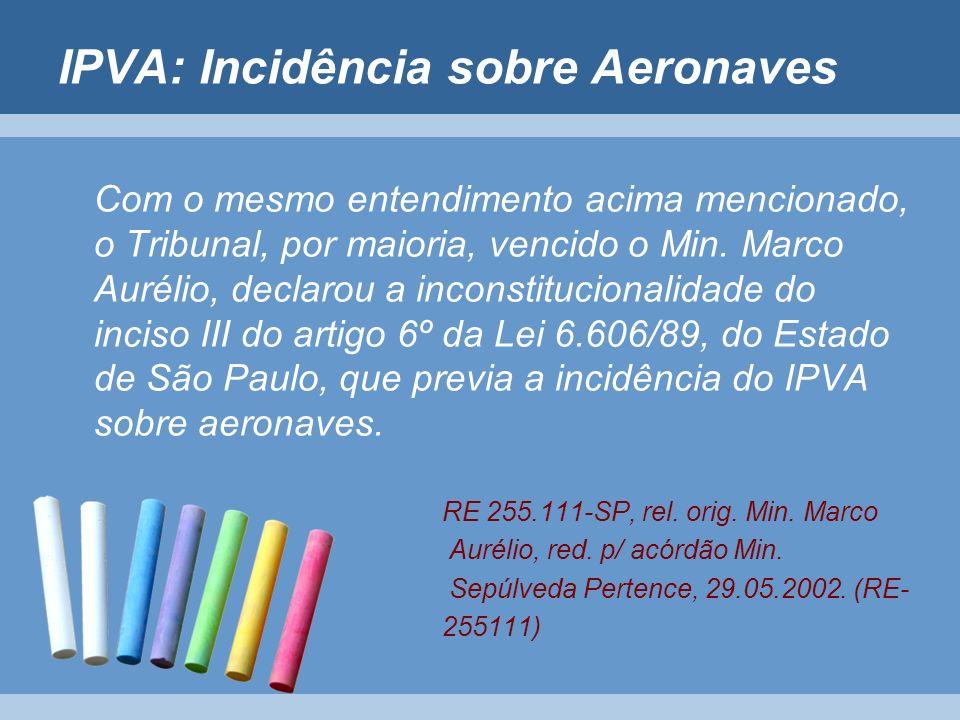 IPVA: Incidência sobre Aeronaves Com o mesmo entendimento acima mencionado, o Tribunal, por maioria, vencido o Min. Marco Aurélio, declarou a inconsti