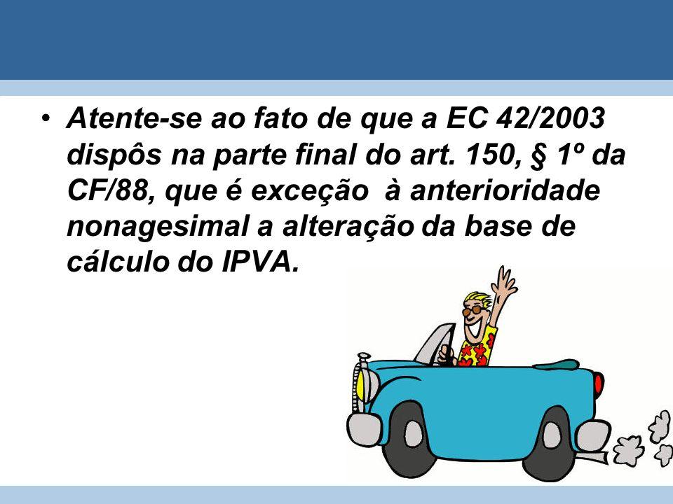Atente-se ao fato de que a EC 42/2003 dispôs na parte final do art. 150, § 1º da CF/88, que é exceção à anterioridade nonagesimal a alteração da base