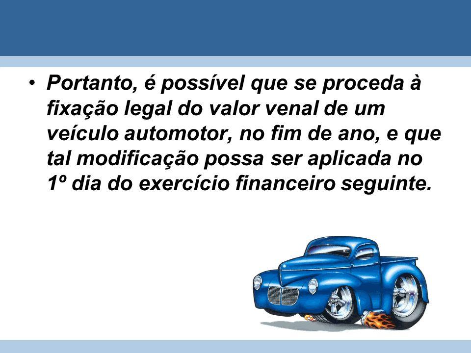 Portanto, é possível que se proceda à fixação legal do valor venal de um veículo automotor, no fim de ano, e que tal modificação possa ser aplicada no