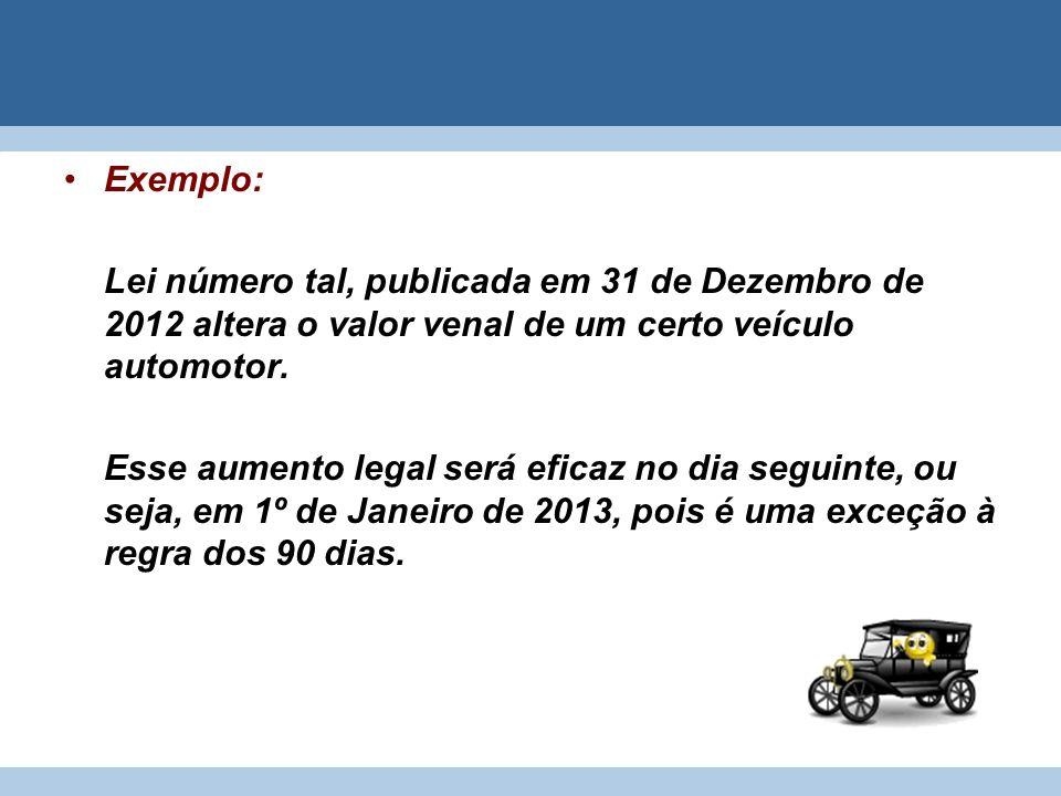 Exemplo: Lei número tal, publicada em 31 de Dezembro de 2012 altera o valor venal de um certo veículo automotor. Esse aumento legal será eficaz no dia