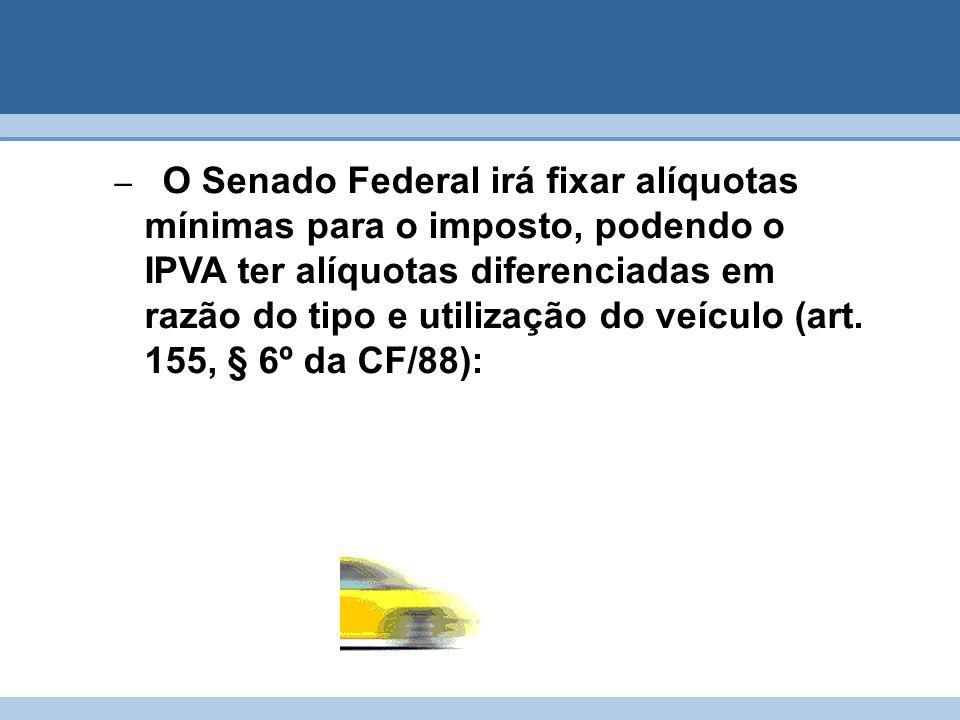 – O Senado Federal irá fixar alíquotas mínimas para o imposto, podendo o IPVA ter alíquotas diferenciadas em razão do tipo e utilização do veículo (ar