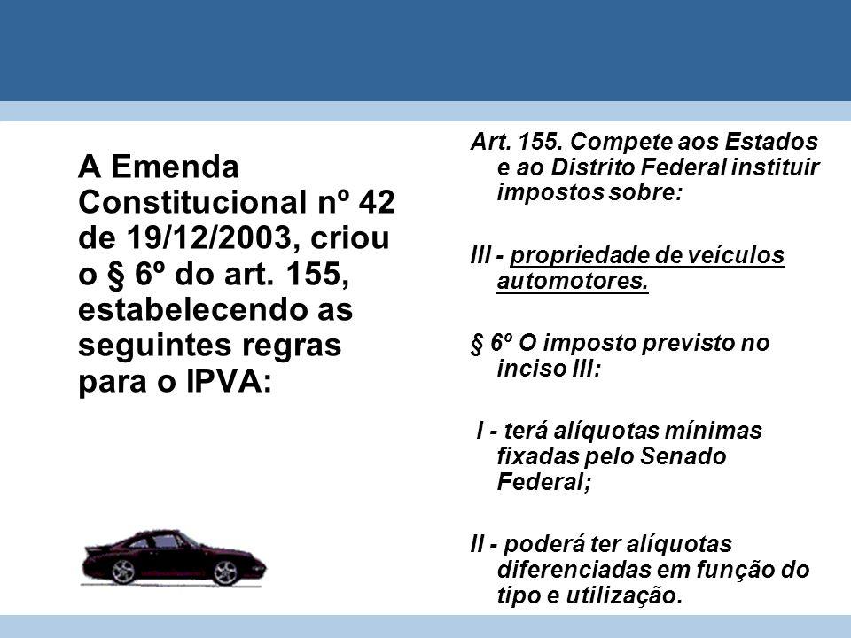 A Emenda Constitucional nº 42 de 19/12/2003, criou o § 6º do art. 155, estabelecendo as seguintes regras para o IPVA: Art. 155. Compete aos Estados e