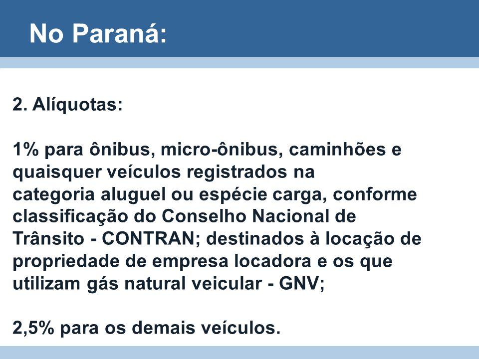 No Paraná: 2. Alíquotas: 1% para ônibus, micro-ônibus, caminhões e quaisquer veículos registrados na categoria aluguel ou espécie carga, conforme clas