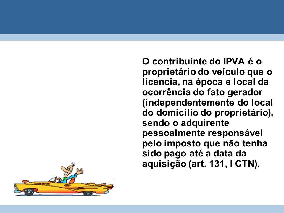 O contribuinte do IPVA é o proprietário do veículo que o licencia, na época e local da ocorrência do fato gerador (independentemente do local do domic