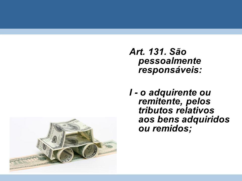 Art. 131. São pessoalmente responsáveis: I - o adquirente ou remitente, pelos tributos relativos aos bens adquiridos ou remidos;
