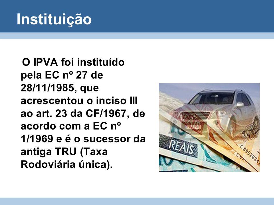 Instituição O IPVA foi instituído pela EC nº 27 de 28/11/1985, que acrescentou o inciso III ao art. 23 da CF/1967, de acordo com a EC nº 1/1969 e é o