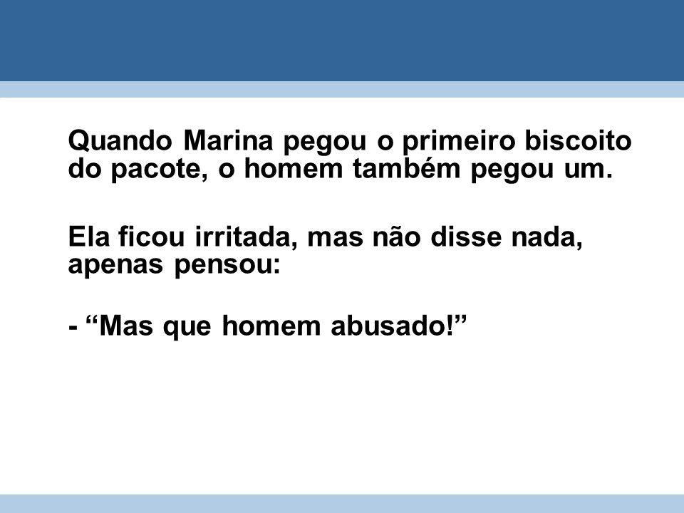 Quando Marina pegou o primeiro biscoito do pacote, o homem também pegou um. Ela ficou irritada, mas não disse nada, apenas pensou: - Mas que homem abu